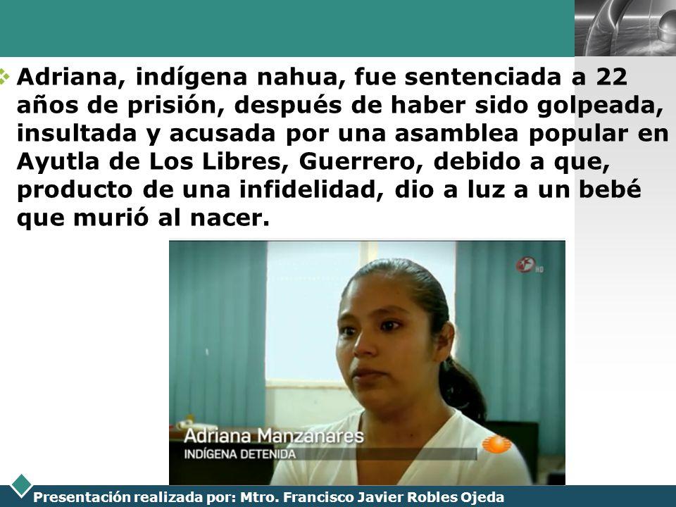 Adriana, indígena nahua, fue sentenciada a 22 años de prisión, después de haber sido golpeada, insultada y acusada por una asamblea popular en Ayutla de Los Libres, Guerrero, debido a que, producto de una infidelidad, dio a luz a un bebé que murió al nacer.
