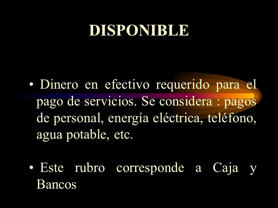 DISPONIBLE Dinero en efectivo requerido para el pago de servicios. Se considera : pagos de personal, energía eléctrica, teléfono, agua potable, etc.