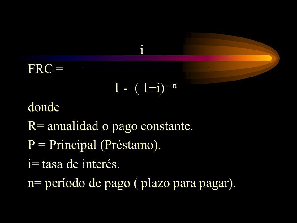 iFRC = 1 - ( 1+i) - n. donde. R= anualidad o pago constante. P = Principal (Préstamo). i= tasa de interés.