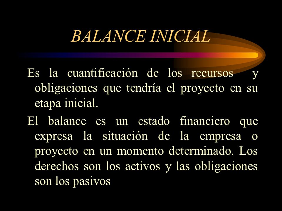 BALANCE INICIAL Es la cuantificación de los recursos y obligaciones que tendría el proyecto en su etapa inicial.