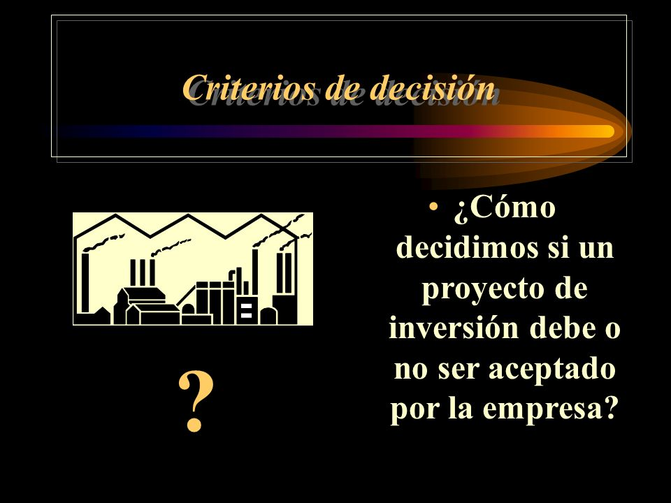 Criterios de decisión ¿Cómo decidimos si un proyecto de inversión debe o no ser aceptado por la empresa