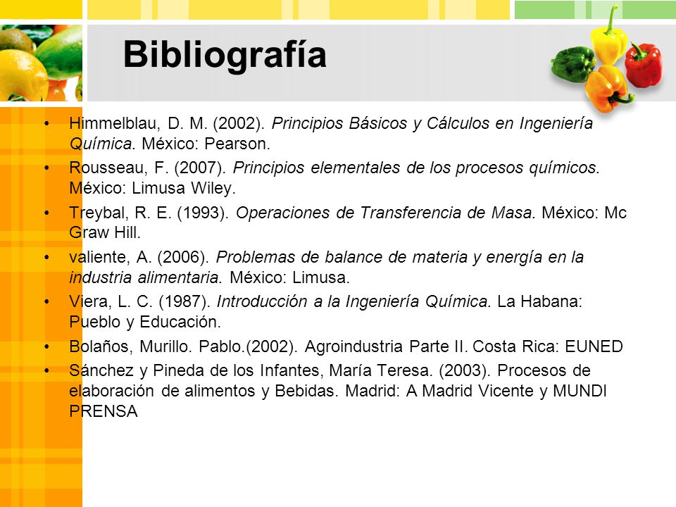 Bibliografía Himmelblau, D. M. (2002). Principios Básicos y Cálculos en Ingeniería Química. México: Pearson.