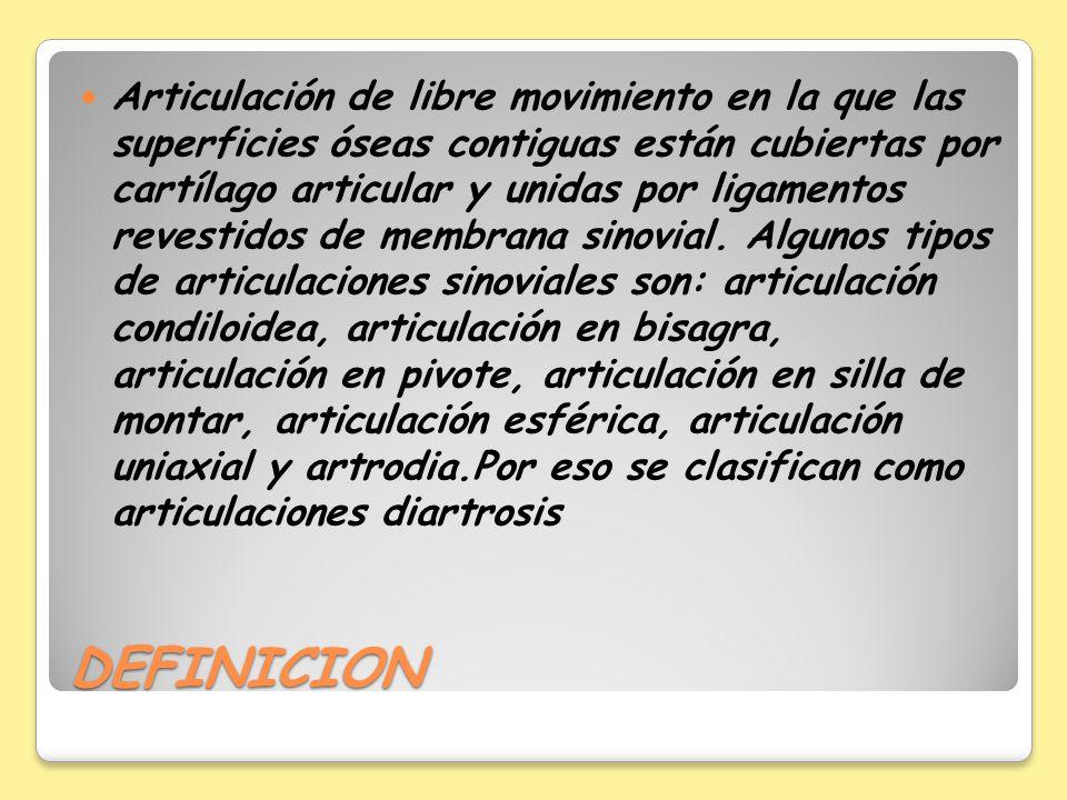 Articulación de libre movimiento en la que las superficies óseas contiguas están cubiertas por cartílago articular y unidas por ligamentos revestidos de membrana sinovial. Algunos tipos de articulaciones sinoviales son: articulación condiloidea, articulación en bisagra, articulación en pivote, articulación en silla de montar, articulación esférica, articulación uniaxial y artrodia.Por eso se clasifican como articulaciones diartrosis