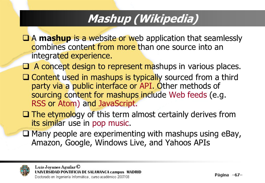 Mashup (Wikipedia)A mashup is a website or web application that seamlessly combines content from more than one source into an integrated experience.