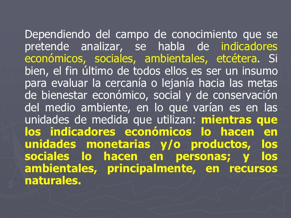 Dependiendo del campo de conocimiento que se pretende analizar, se habla de indicadores económicos, sociales, ambientales, etcétera.