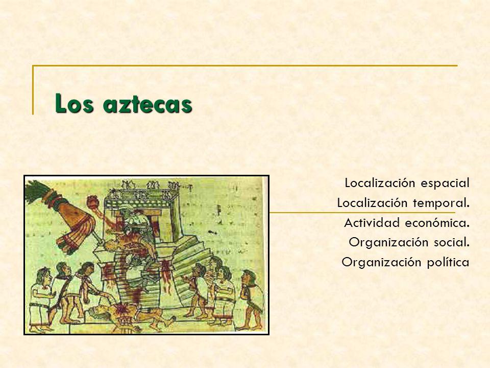 Los aztecas Localización espacial Localización temporal.