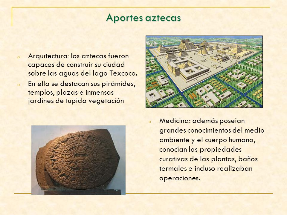 Aportes aztecas Arquitectura: los aztecas fueron capaces de construir su ciudad sobre las aguas del lago Texcoco.