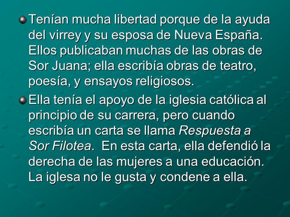 Tenían mucha libertad porque de la ayuda del virrey y su esposa de Nueva España. Ellos publicaban muchas de las obras de Sor Juana; ella escribía obras de teatro, poesía, y ensayos religiosos.