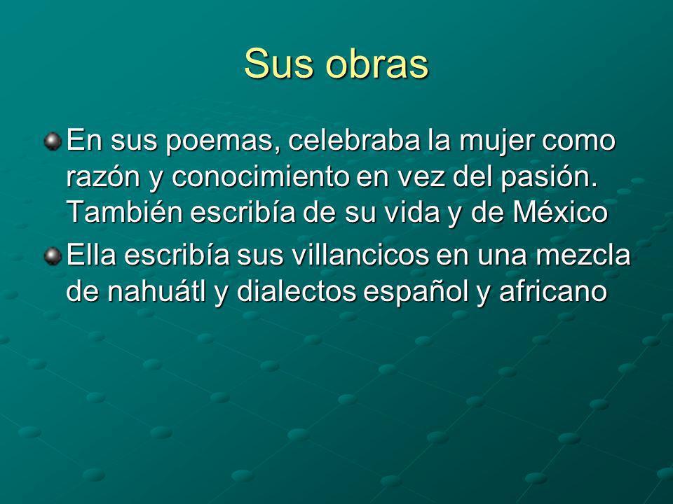 Sus obras En sus poemas, celebraba la mujer como razón y conocimiento en vez del pasión. También escribía de su vida y de México.