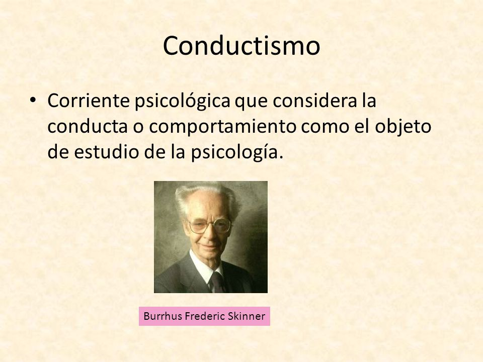 Conductismo Corriente psicológica que considera la conducta o comportamiento como el objeto de estudio de la psicología.