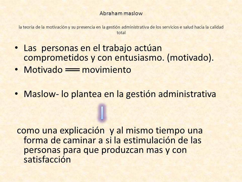 Motivado ══ movimiento Maslow- lo plantea en la gestión administrativa