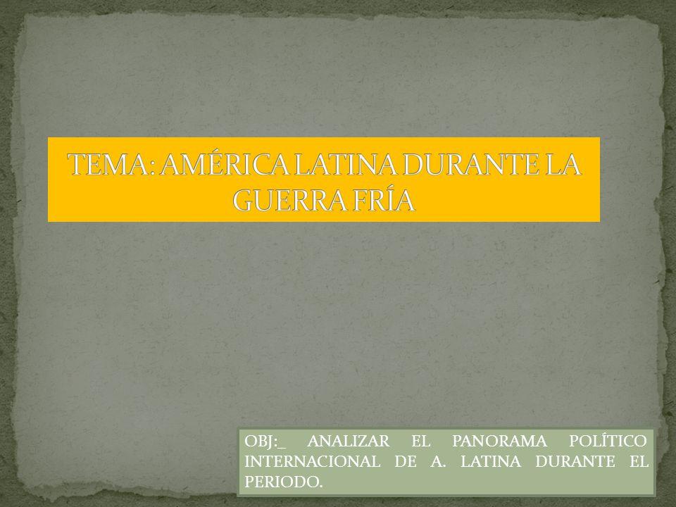 TEMA: AMÉRICA LATINA DURANTE LA GUERRA FRÍA