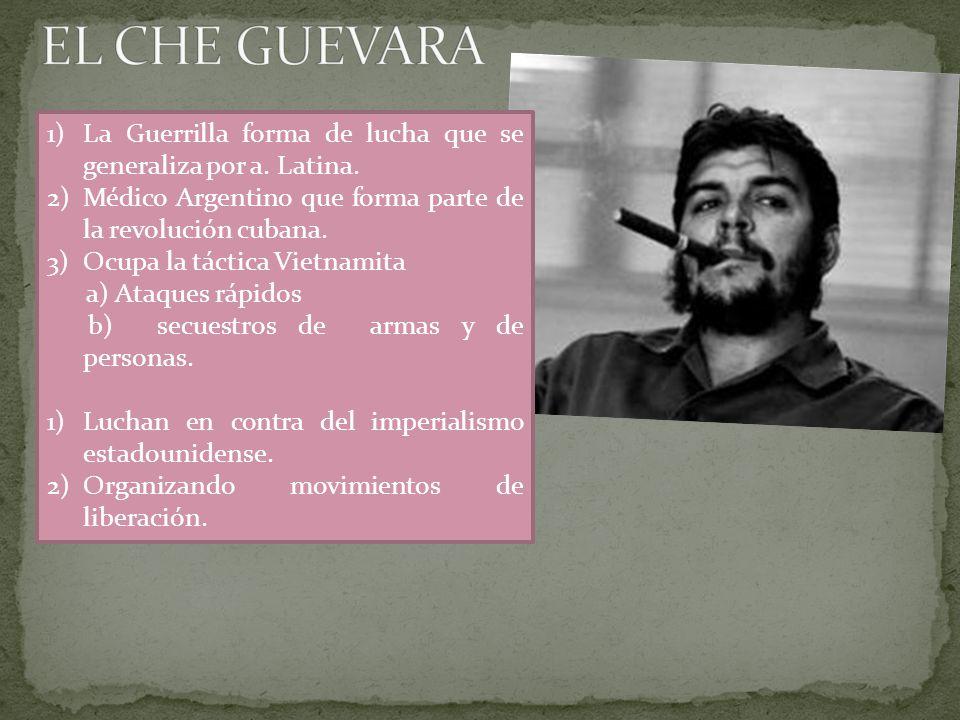 EL CHE GUEVARA La Guerrilla forma de lucha que se generaliza por a. Latina. Médico Argentino que forma parte de la revolución cubana.