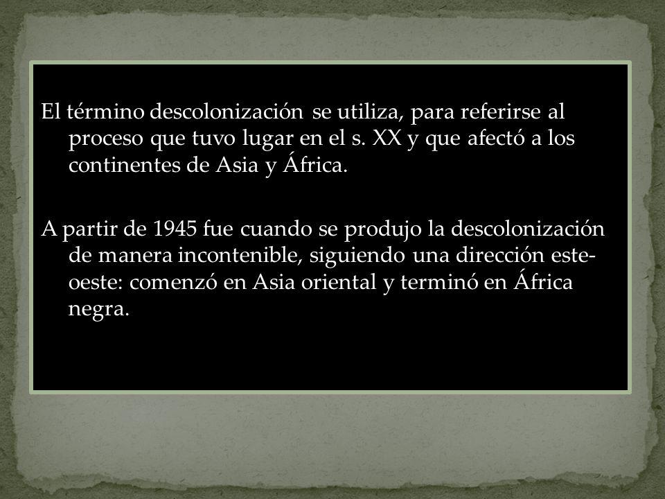 El término descolonización se utiliza, para referirse al proceso que tuvo lugar en el s. XX y que afectó a los continentes de Asia y África.