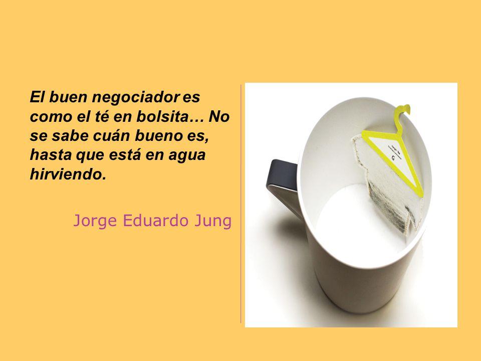 El buen negociador es como el té en bolsita… No se sabe cuán bueno es, hasta que está en agua hirviendo.