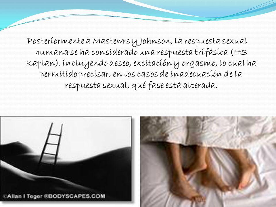 Posteriormente a Mastewrs y Johnson, la respuesta sexual humana se ha considerado una respuesta trifásica (HS Kaplan), incluyendo deseo, excitación y orgasmo, lo cual ha permitido precisar, en los casos de inadecuación de la respuesta sexual, qué fase está alterada.