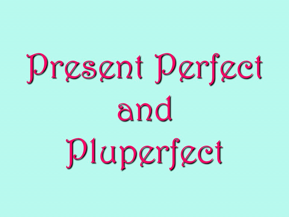 Present Perfect and Pluperfect
