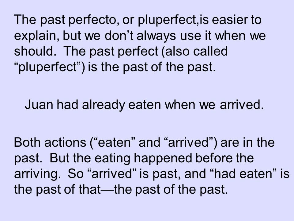 The past perfecto, or pluperfect,is easier to explain, but we don't always use it when we should. The past perfect (also called pluperfect ) is the past of the past.