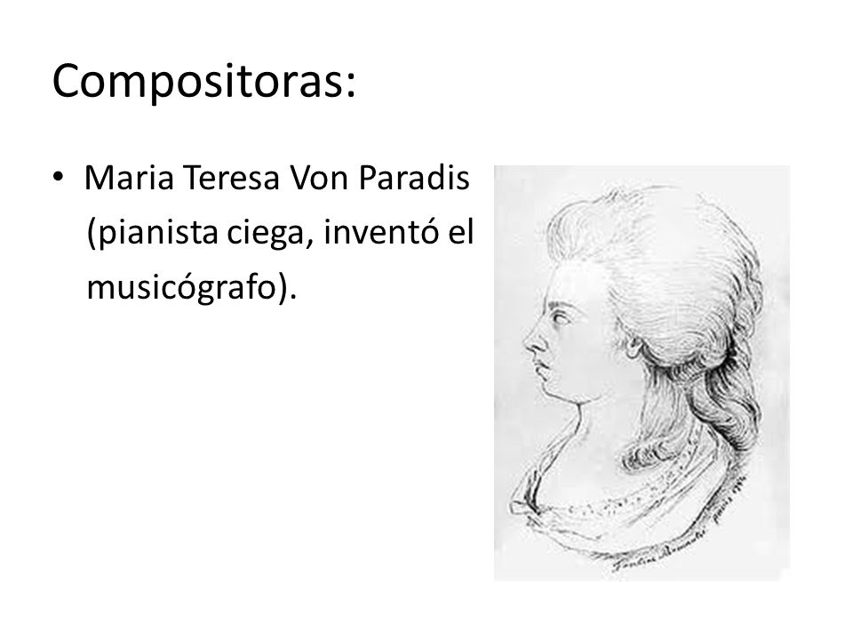 Compositoras: Maria Teresa Von Paradis (pianista ciega, inventó el