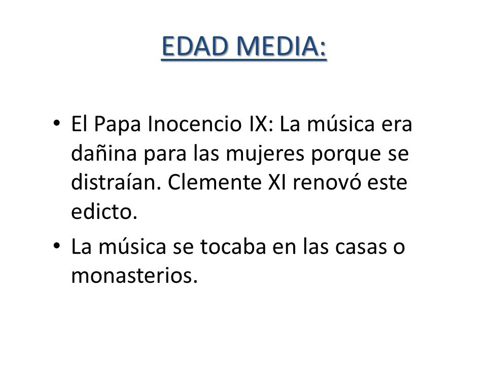 EDAD MEDIA: El Papa Inocencio IX: La música era dañina para las mujeres porque se distraían. Clemente XI renovó este edicto.