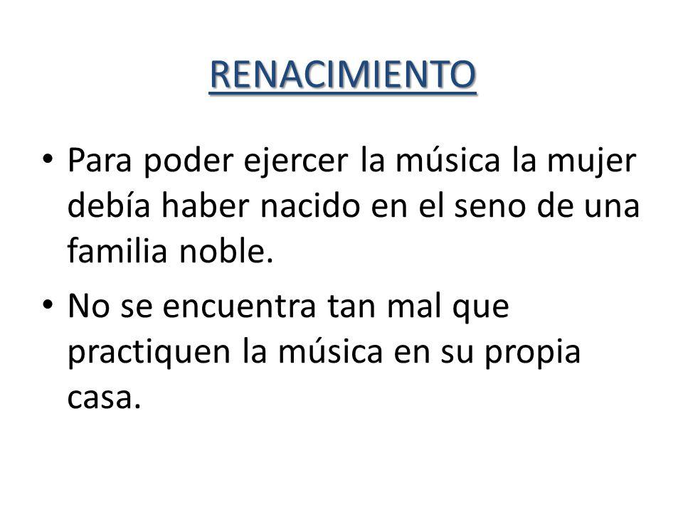 RENACIMIENTO Para poder ejercer la música la mujer debía haber nacido en el seno de una familia noble.