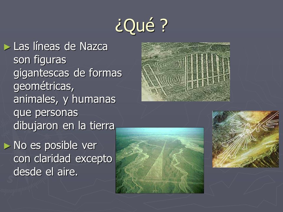 ¿Qué Las líneas de Nazca son figuras gigantescas de formas geométricas, animales, y humanas que personas dibujaron en la tierra.
