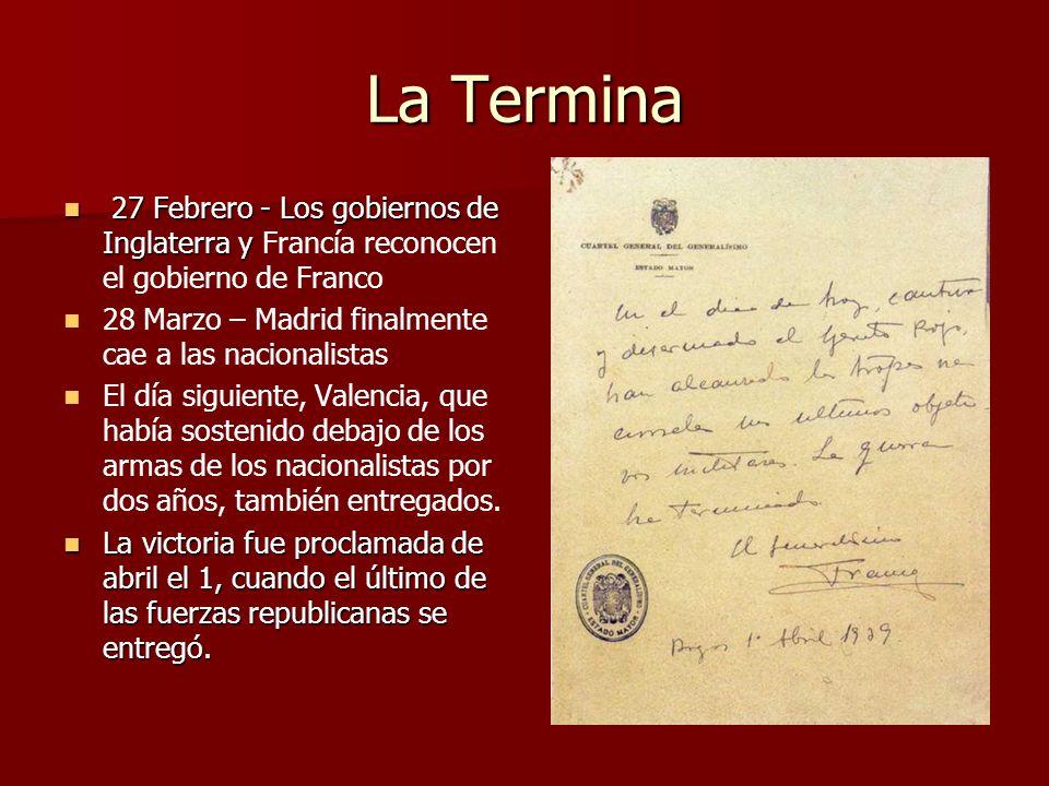 La Termina 27 Febrero - Los gobiernos de Inglaterra y Francía reconocen el gobierno de Franco. 28 Marzo – Madrid finalmente cae a las nacionalistas.
