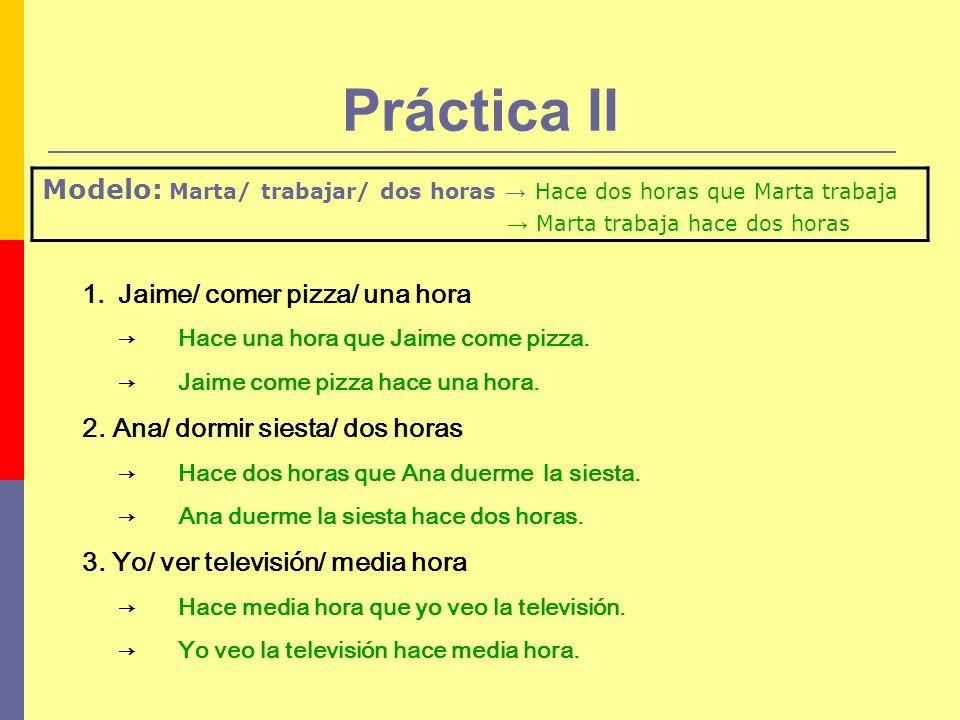 Práctica II Modelo: Marta/ trabajar/ dos horas → Hace dos horas que Marta trabaja. → Marta trabaja hace dos horas.