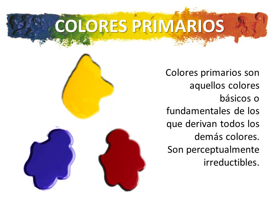 COLORES PRIMARIOS Colores primarios son aquellos colores básicos o fundamentales de los que derivan todos los demás colores.