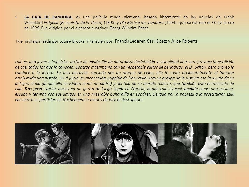 LA CAJA DE PANDORA: es una película muda alemana, basada libremente en las novelas de Frank Wedekind Erdgeist (El espíritu de la Tierra) (1895) y Die Büchse der Pandora (1904), que se estrenó el 30 de enero de 1929. Fue dirigida por el cineasta austriaco Georg Wilhelm Pabst.
