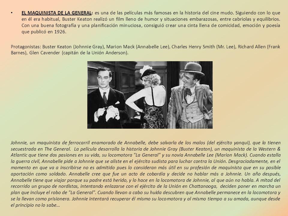 EL MAQUINISTA DE LA GENERAL: es una de las películas más famosas en la historia del cine mudo. Siguiendo con lo que en él era habitual, Buster Keaton realizó un film lleno de humor y situaciones embarazosas, entre cabriolas y equilibrios. Con una buena fotografía y una planificación minuciosa, consiguió crear una cinta llena de comicidad, emoción y poesía que publicó en 1926.