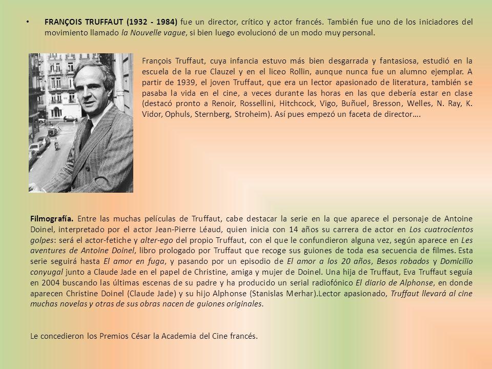 FRANÇOIS TRUFFAUT (1932 - 1984) fue un director, crítico y actor francés. También fue uno de los iniciadores del movimiento llamado la Nouvelle vague, si bien luego evolucionó de un modo muy personal.