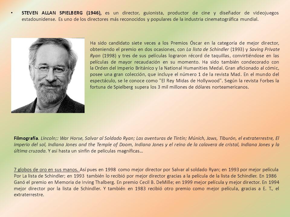 STEVEN ALLAN SPIELBERG (1946), es un director, guionista, productor de cine y diseñador de videojuegos estadounidense. Es uno de los directores más reconocidos y populares de la industria cinematográfica mundial.