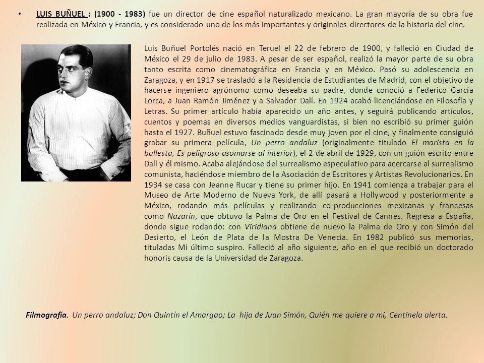 LUIS BUÑUEL : (1900 - 1983) fue un director de cine español naturalizado mexicano. La gran mayoría de su obra fue realizada en México y Francia, y es considerado uno de los más importantes y originales directores de la historia del cine.