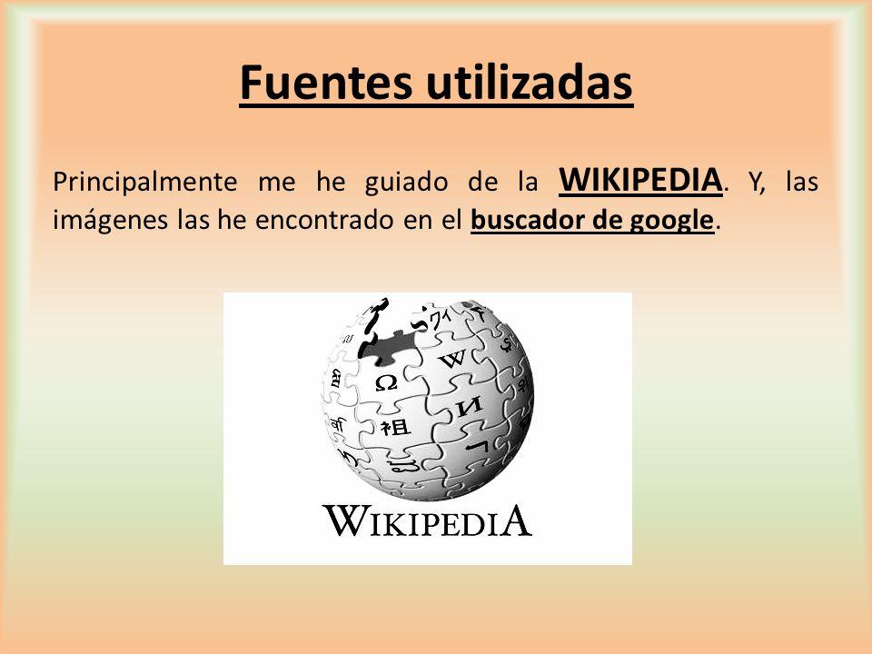 Fuentes utilizadas Principalmente me he guiado de la WIKIPEDIA.