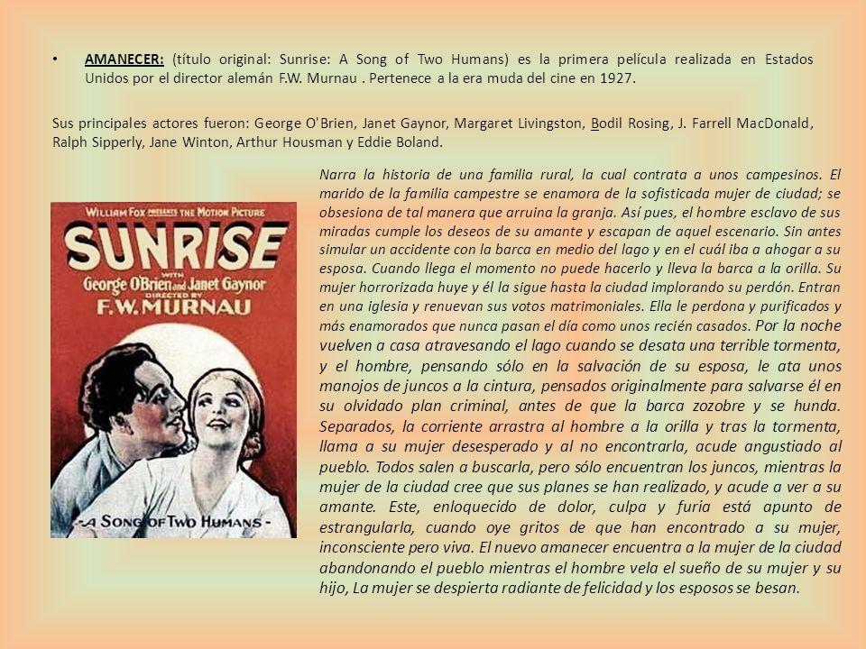 AMANECER: (título original: Sunrise: A Song of Two Humans) es la primera película realizada en Estados Unidos por el director alemán F.W. Murnau . Pertenece a la era muda del cine en 1927.