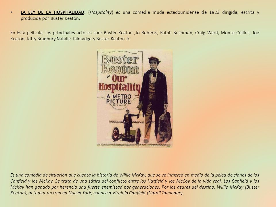 LA LEY DE LA HOSPITALIDAD: (Hospitality) es una comedia muda estadounidense de 1923 dirigida, escrita y producida por Buster Keaton.