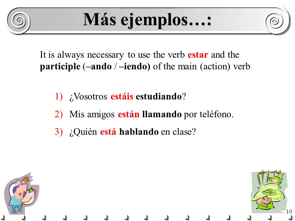 Más ejemplos…: It is always necessary to use the verb estar and the participle (–ando / –iendo) of the main (action) verb.