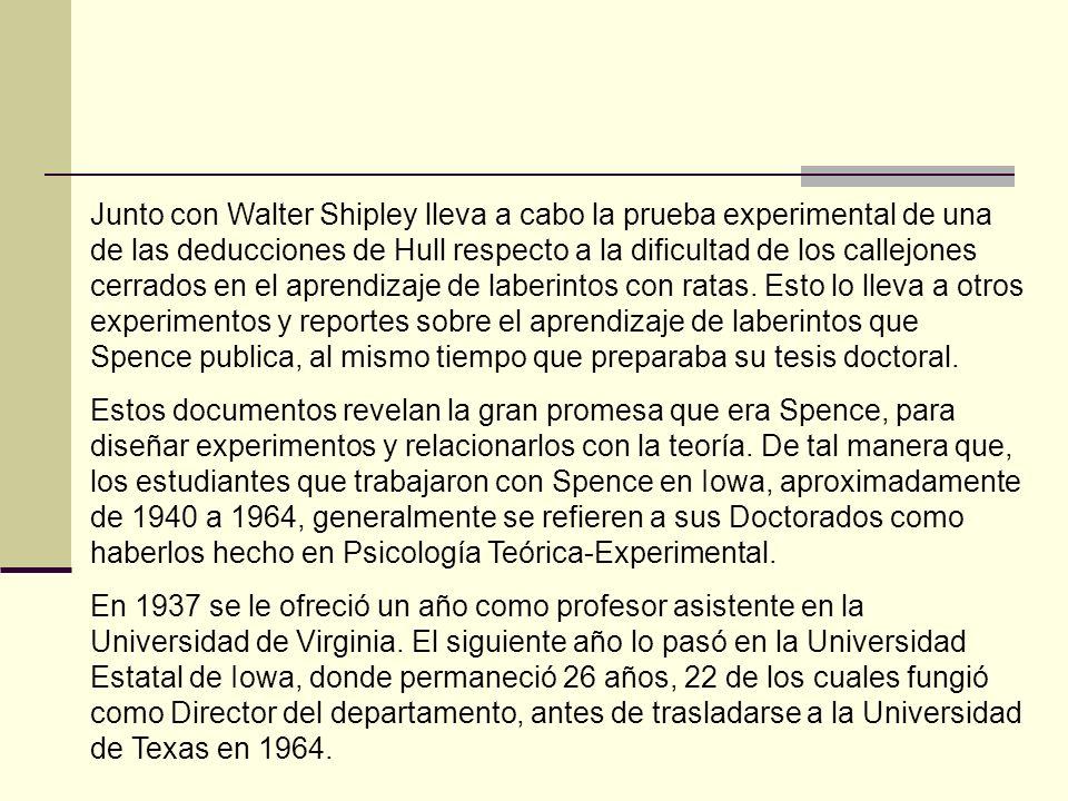 Junto con Walter Shipley lleva a cabo la prueba experimental de una de las deducciones de Hull respecto a la dificultad de los callejones cerrados en el aprendizaje de laberintos con ratas. Esto lo lleva a otros experimentos y reportes sobre el aprendizaje de laberintos que Spence publica, al mismo tiempo que preparaba su tesis doctoral.