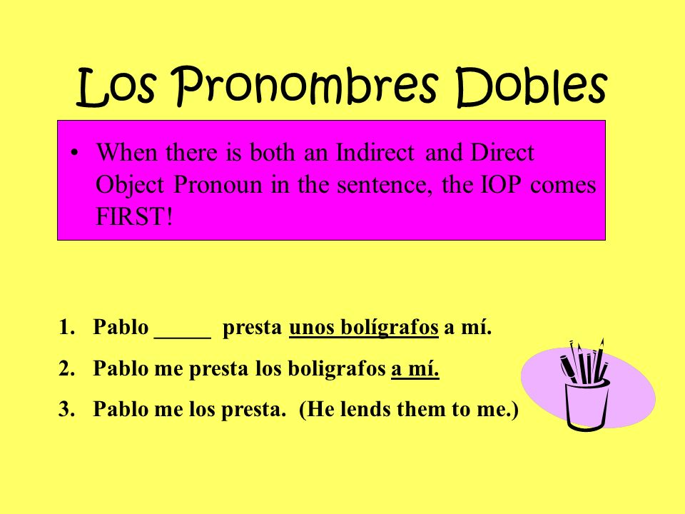 Los Pronombres DoblesWhen there is both an Indirect and Direct Object Pronoun in the sentence, the IOP comes FIRST!