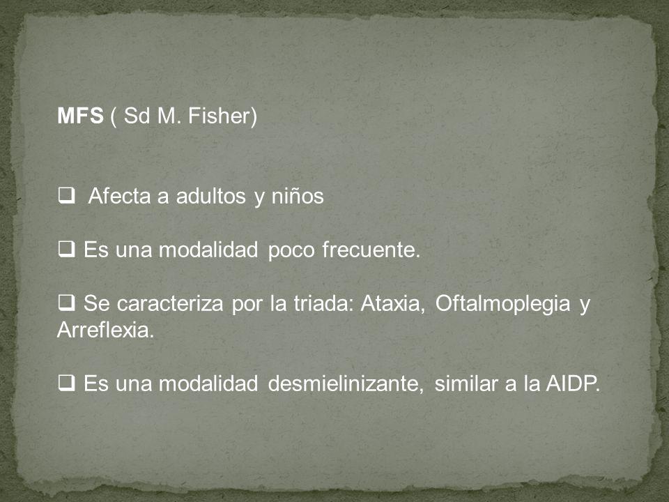MFS ( Sd M. Fisher) Afecta a adultos y niños. Es una modalidad poco frecuente. Se caracteriza por la triada: Ataxia, Oftalmoplegia y Arreflexia.
