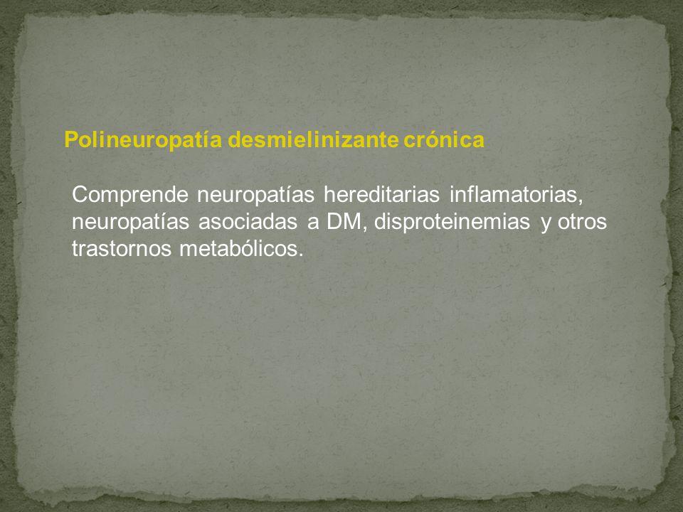 Polineuropatía desmielinizante crónica Comprende neuropatías hereditarias inflamatorias, neuropatías asociadas a DM, disproteinemias y otros trastornos metabólicos.