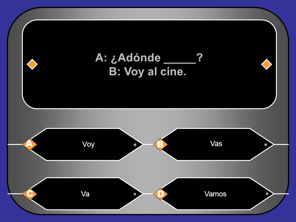 A: ¿Adónde _____ B: Voy al cine.