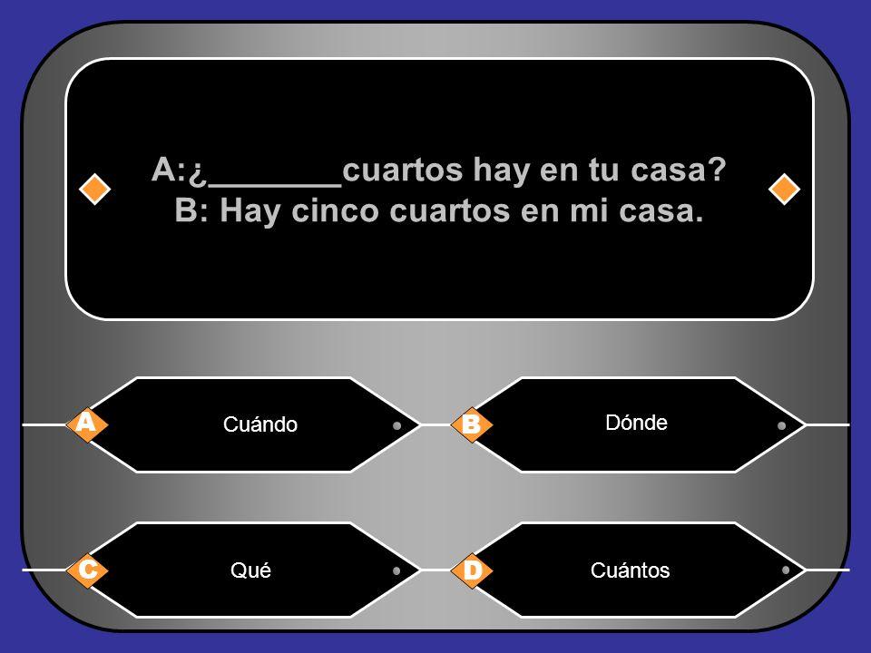 A:¿_______cuartos hay en tu casa B: Hay cinco cuartos en mi casa.
