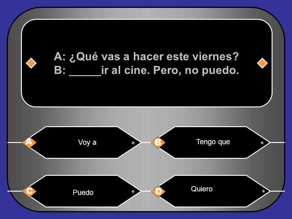 A: ¿Qué vas a hacer este viernes B: _____ir al cine. Pero, no puedo.