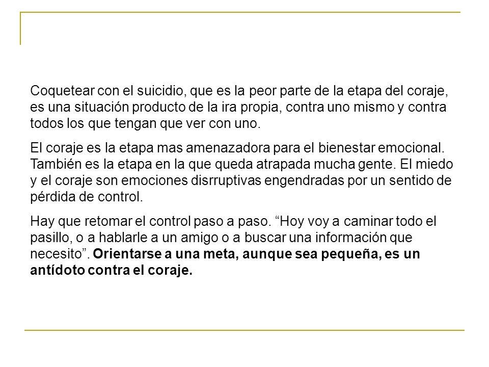 Coquetear con el suicidio, que es la peor parte de la etapa del coraje, es una situación producto de la ira propia, contra uno mismo y contra todos los que tengan que ver con uno.