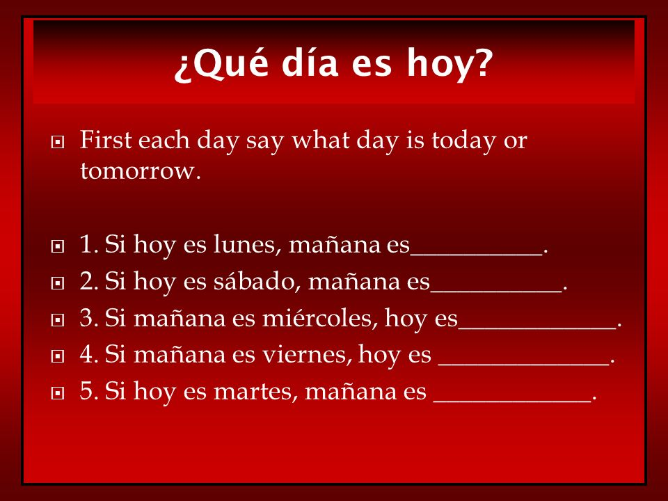 ¿Qué día es hoy First each day say what day is today or tomorrow.