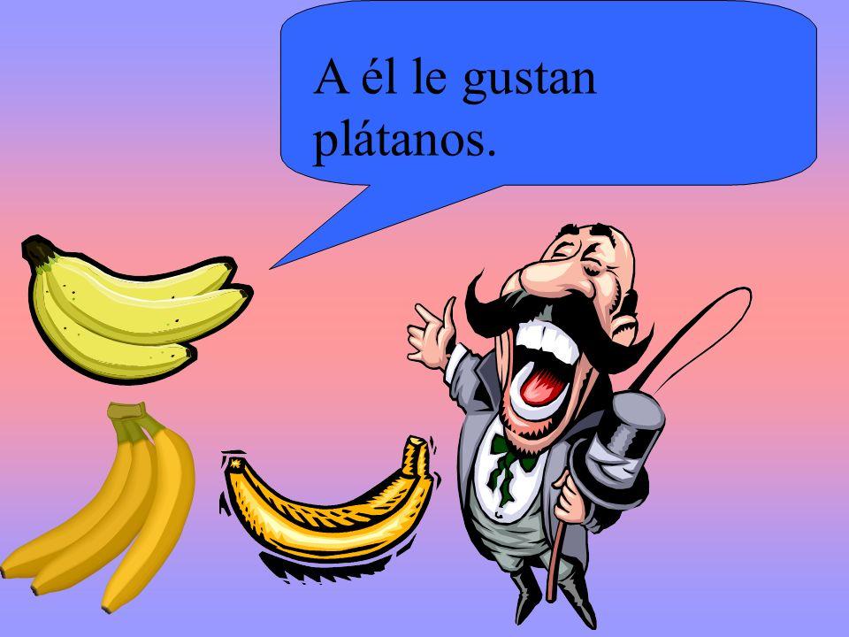 A él le gustan plátanos.