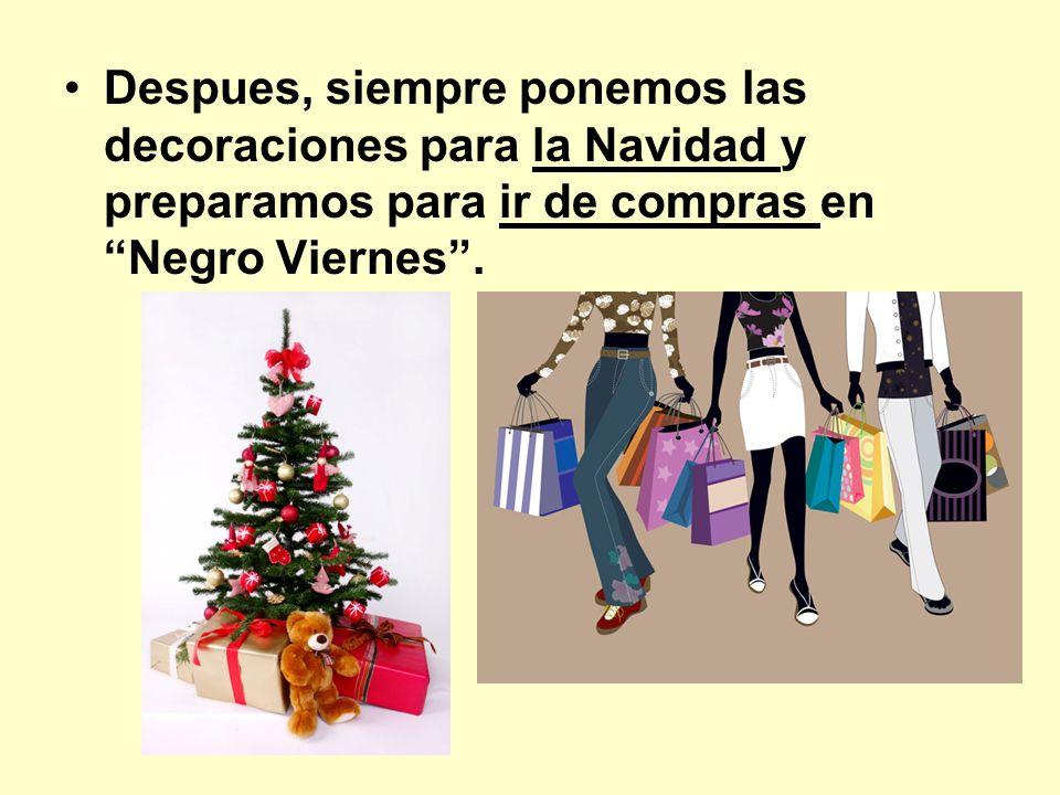 Despues, siempre ponemos las decoraciones para la Navidad y preparamos para ir de compras en Negro Viernes .