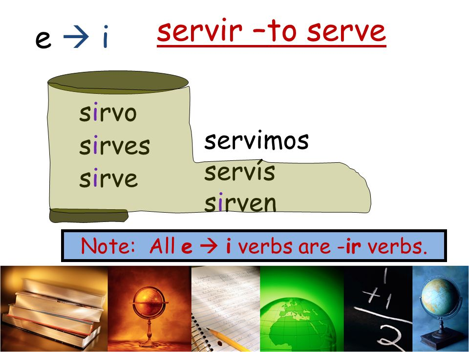 Note: All e  i verbs are -ir verbs.